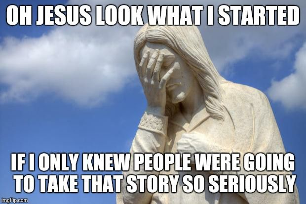 Jesus Facepalm | OH JESUS LOOK WHAT I STARTED IF I ONLY KNEW PEOPLE WERE GOING TO TAKE THAT STORY SO SERIOUSLY | image tagged in jesus facepalm | made w/ Imgflip meme maker