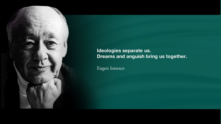 Ideologies separate us. Dreams and anguish bring us together. -- Eugen Ionesco
