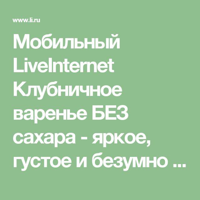 Мобильный LiveInternet Клубничное варенье БЕЗ сахара - яркое, густое и безумно вкусное! | галина5819 - Дневник галина5819 |