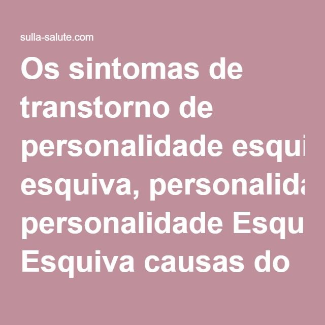 Os sintomas de transtorno de personalidade esquiva, personalidade Esquiva causas do transtorno, sinais de transtorno de personalidade esquiva