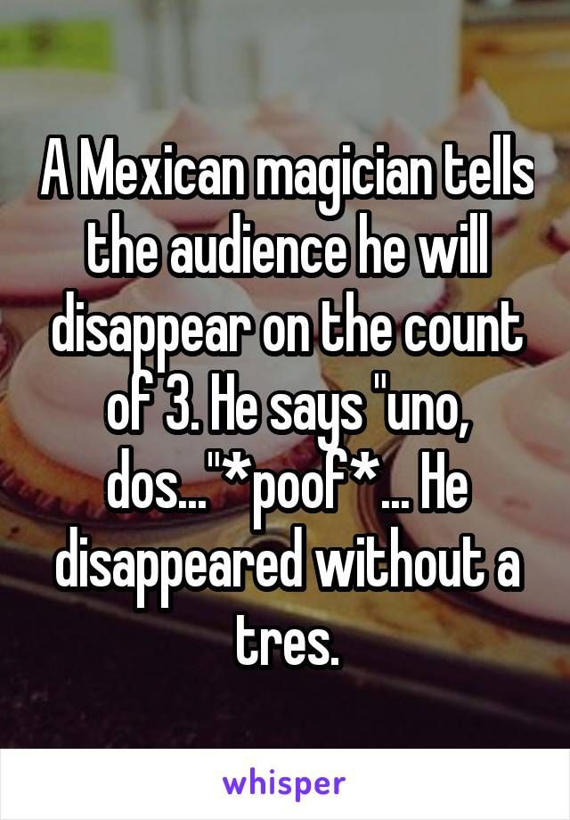 "A Mexican magician tells the audience he will disappear on the count of 3. He says ""uno, dos...""*poof*... He disappeared without a tres."