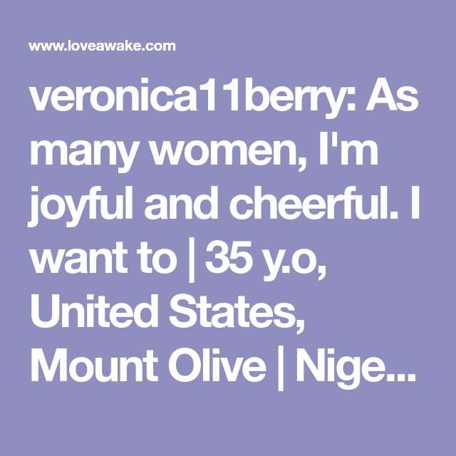 veronica11berry: As many women, I'm joyful and cheerful. I want to  | 35 y.o, United States, Mount Olive | Nigerian scammer 419 | romance scams | dating profile with fake picture