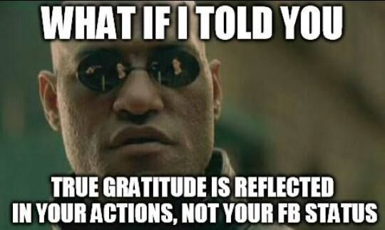 What if I told you, True #gratitude is reflected in your actions, not your #FB status  #meme