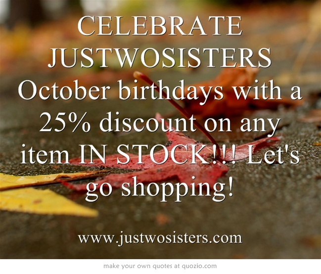 CELEBRATE JUSTWOSISTERS October birthdays with a 25% discount on any item IN STOCK!!! Let's go shopping!