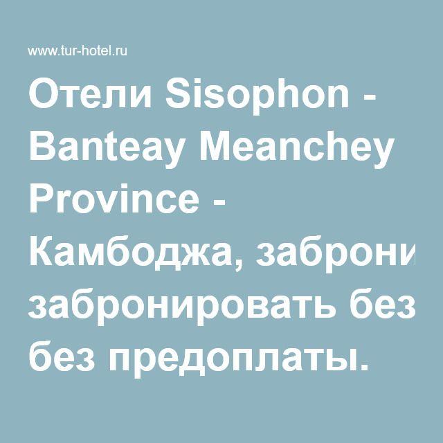 Отели Sisophon - Banteay Meanchey Province - Камбоджа, забронировать без предоплаты. Отзывы, бронирование отелей Sisophon