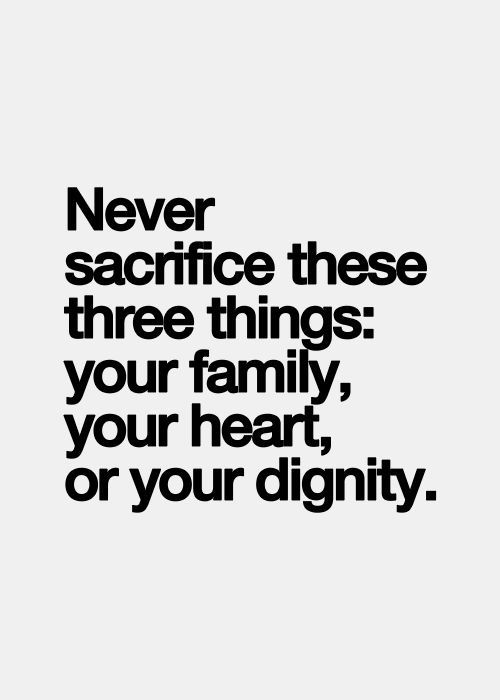 Never sacrifice these three things: your family, your heart, or your dignity.