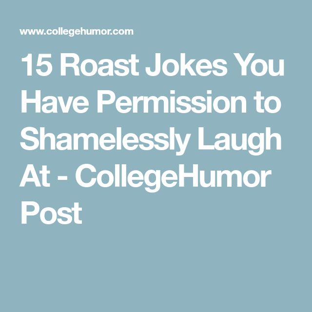 15 Roast Jokes You Have Permission to Shamelessly Laugh At - CollegeHumor Post