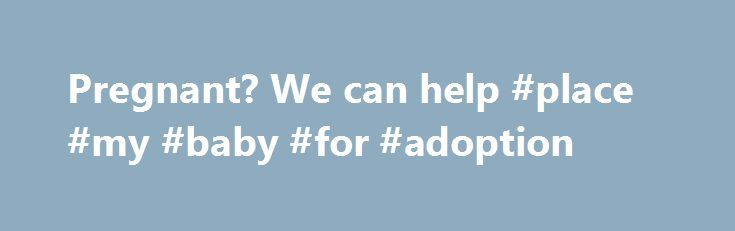 Pregnant? We can help #place #my #baby #for #adoption http://south-sudan.remmont.com/pregnant-we-can-help-place-my-baby-for-adoption/  # Facing an Unplanned Pregnancy? We Can Help. Find a Family We only work with adoptive parents who are ready to love and support a child. Browse through adoptive parent profiles and start searching for the family that is right for you. Pregnant? Find Guidance & Support An unplanned pregnancy is never easy, and no one should go through it alone. Take a deep…