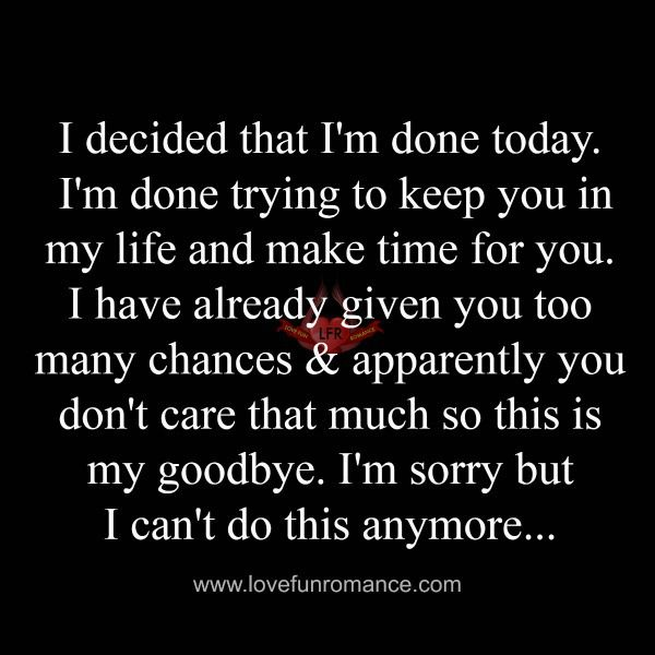 I decided that I'm done today. I'm done trying to keep you in my life and make time for you. I have already given you too many chances & apparently you don't care that much so this is my goodbye. I'm sorry but I can't do this anymore...