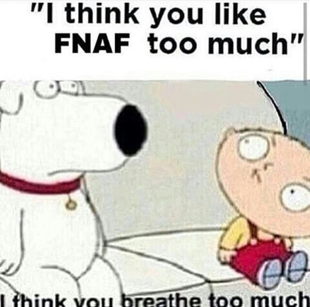 Friends who hate fnaf i think you like fnaf too much me i think you