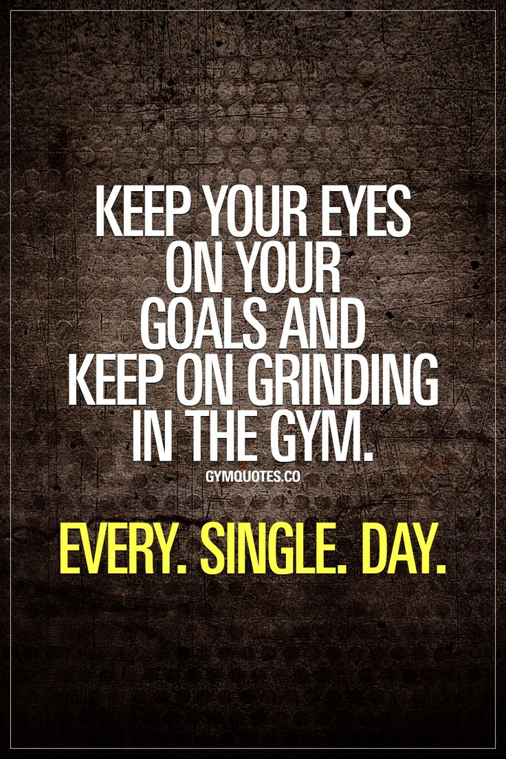 Keep your eyes on your goals and keep on grinding in the gym. Every. Single. Day.  Always, always keep your eyes on your goals. Never lose focus. Make sure you always know exactly where you want to be and how you're going to get there. And keep on grindin