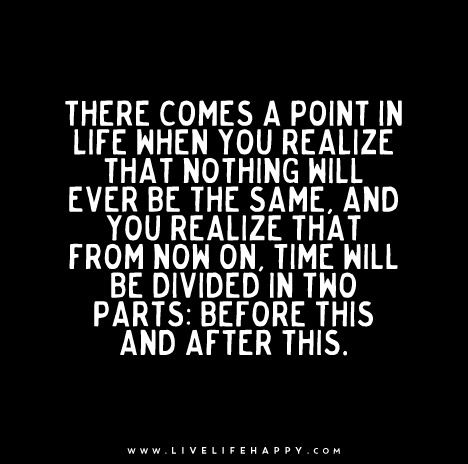 There comes a point in your life when you realize that nothing will ever be the same, and you realize that from now on, time will be divided in two parts: before this and after this.