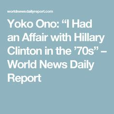 "Yoko Ono: ""I Had an Affair with Hillary Clinton in the '70s"" – World News Daily Report"