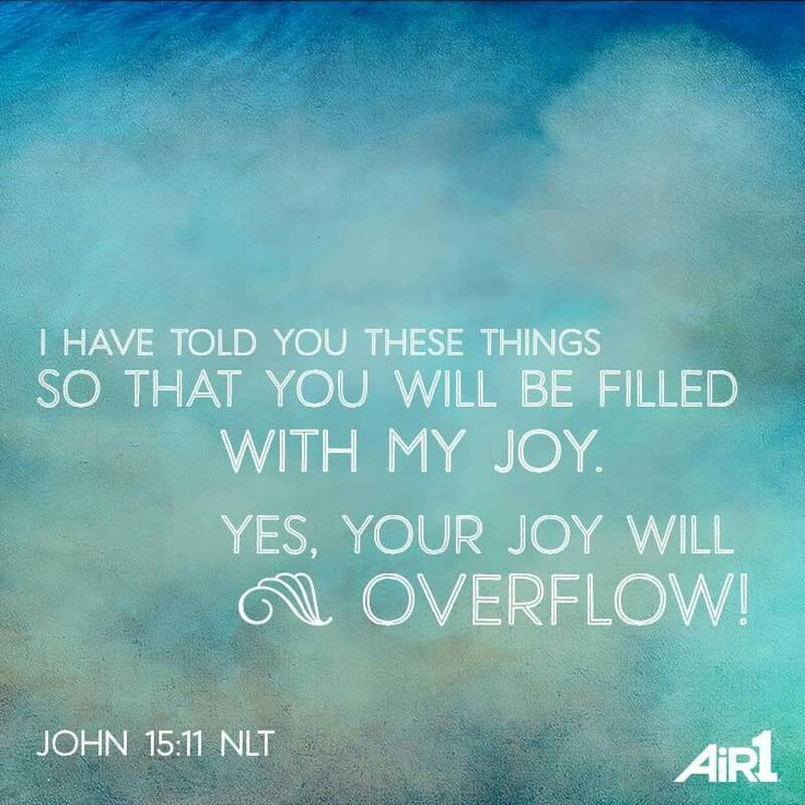 John 15:11  I have told you these things so that you will be filled with my joy. Yes, Your joy will overflow!