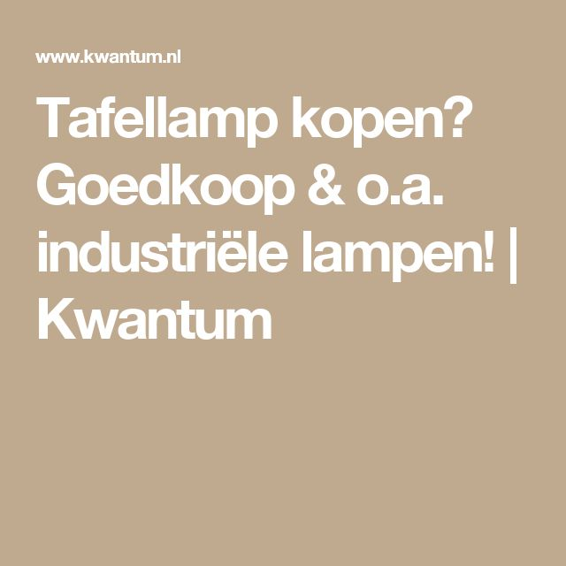 Tafellamp kopen? Goedkoop & o.a. industriële lampen! | Kwantum