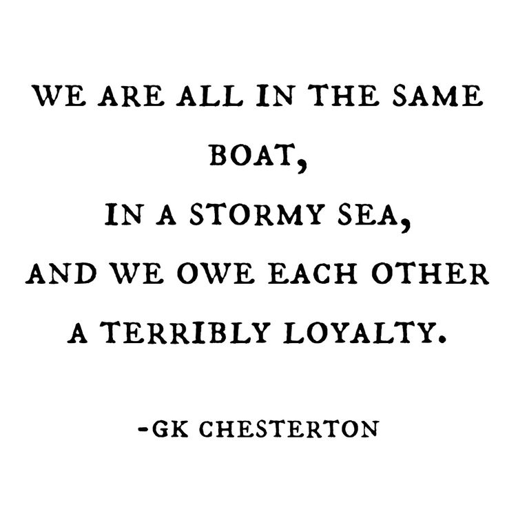 We are all in the same boat, in a stormy sea, and we owe each other a terrible loyalty.  GK Chesterton