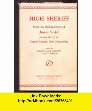 High sheriff Being the reminiscences of James Welch, former sheriff of Carroll County, New Hampshire James Welch ,   ,  , ASIN: B0007FH2JA , tutorials , pdf , ebook , torrent , downloads , rapidshare , filesonic , hotfile , megaupload , fileserve