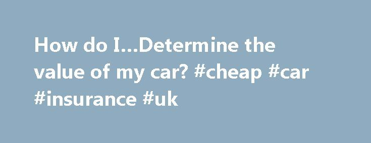 How do I…Determine the value of my car? #cheap #car #insurance #uk http://car.remmont.com/how-do-idetermine-the-value-of-my-car-cheap-car-insurance-uk/  #my cars value # How do I: Determine the value of my car? What you'll need: year, make, model and Mileage of car; car's history AND amount of wear and tear; LIST OF nonstandard additions to car, factory or otherwise What you need to know Cars are expensive items that, unlike homes or jewelry, lose […]The post How do I…Determine the value of…