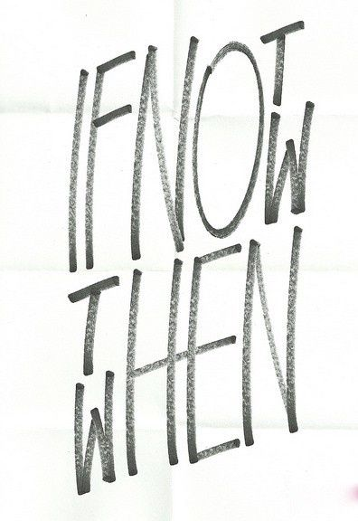 """""""if not now, then when"""" = """"Se non ora, quando?"""" (movimento mobilitazione femminile in Italia  -2011-; cfr. il libro di Primo Levi -1982-: a sua volta Levi si rifaceva al Talmud, da """"le massime dei padri"""", una sentenza di Rabbi Hillel  il vecchio (I a.C:): """"Se non sono io per me, chi sarà per me? E quand'anche io pensi a me, che cosa sono io? E se non ora, quando?"""" (Pirkei Avoth, 1, 14)."""