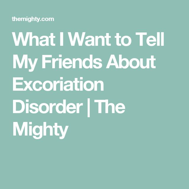 What I Want to Tell My Friends About Excoriation Disorder   The Mighty