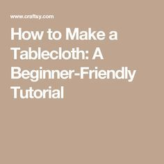 How to Make a Tablecloth: A Beginner-Friendly Tutorial