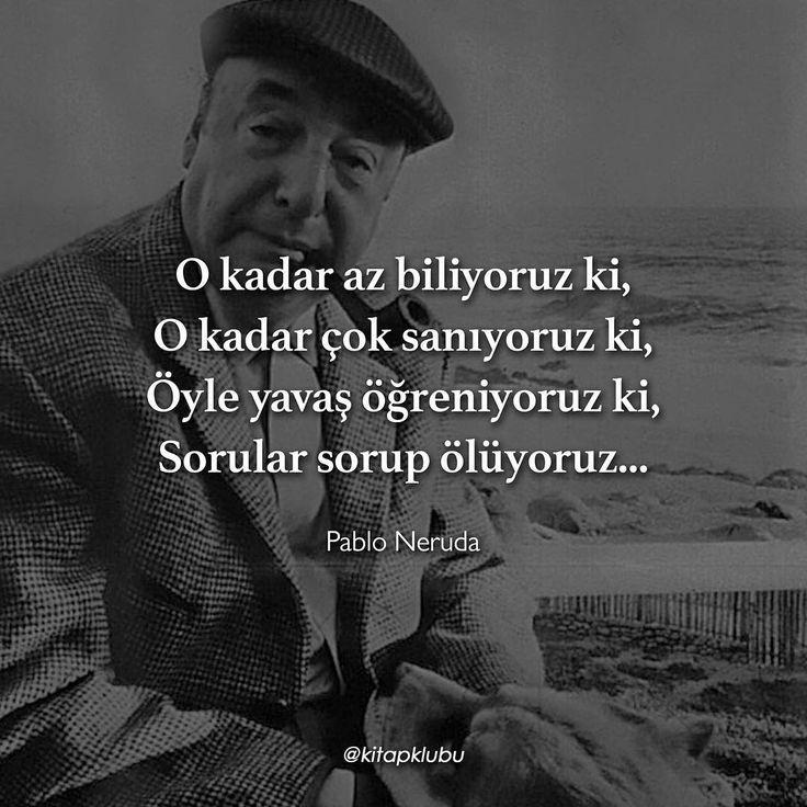 O kadar az biliyoruz ki,  O kadar çok sanıyoruz ki,  Öyle yavaş öğreniyoruz ki,  Sorular sorup ölüyoruz...   - Pablo Neruda   (Kaynak: Instagram - kitapklubu)   #sözler #anlamlısözler #güzelsözler #manalısözler #özlüsözler #alıntı #alıntılar #alıntıdır #alıntısözler #şiir #edebiyat