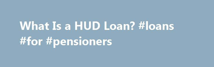 What Is a HUD Loan? #loans #for #pensioners http://loan-credit.remmont.com/what-is-a-hud-loan-loans-for-pensioners/  #hud loans # What Is a HUD Loan? HUD loans help low-income families to enjoy homeownership. Significance HUD loans serve a vital public service. By insuring high-risk mortgages, HUD gives a boost to homeownership rates across the country. Owning a home is an integral piece of the American dream, allowing families the ability to put […]