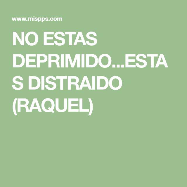 NO ESTAS DEPRIMIDO...ESTAS DISTRAIDO (RAQUEL)