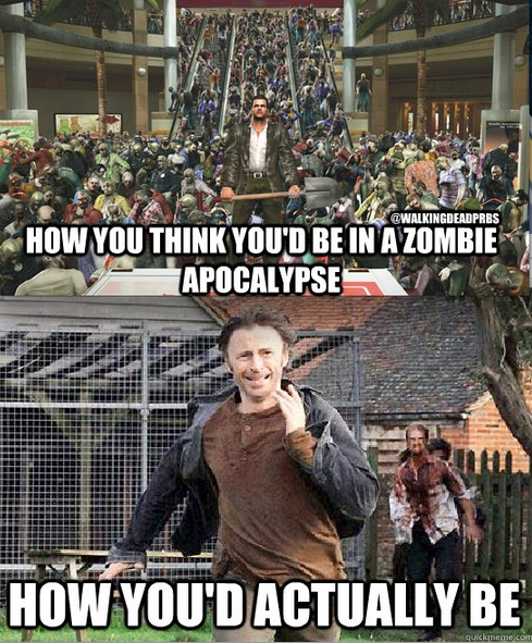 Zombie Apocalypse Humor - How you think you'd be in a zombie apocalypse.  How you'd actually be...