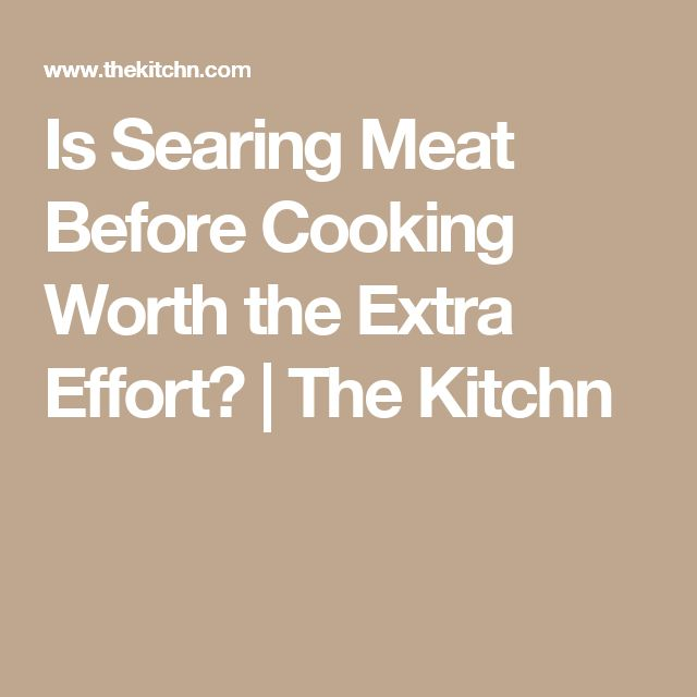 Is Searing Meat Before Cooking Worth the Extra Effort? | The Kitchn