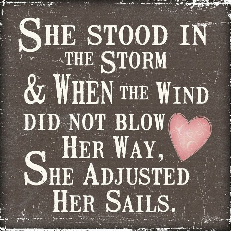 She stood in the storm & when the wind did not blow her way, she adjusted her sails <3