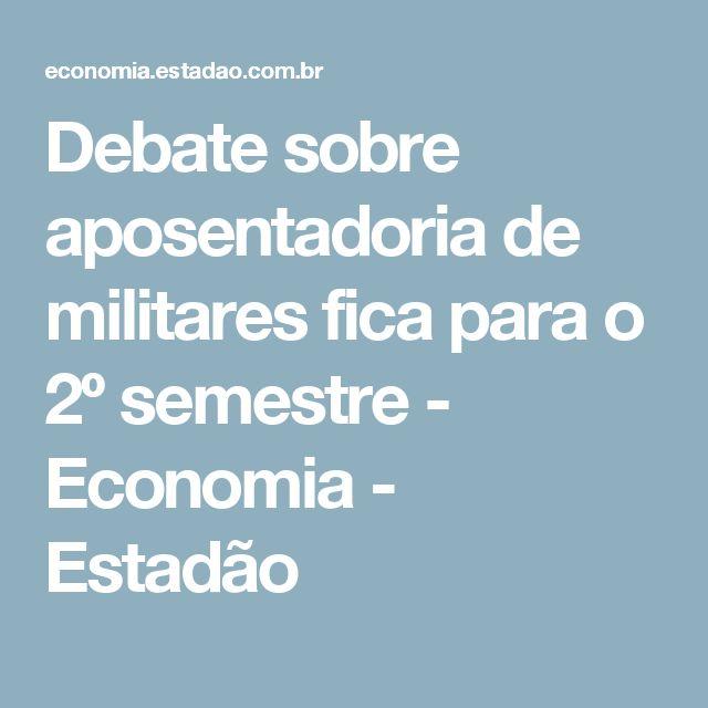 Debate sobre aposentadoria de militares fica para o 2º semestre - Economia - Estadão