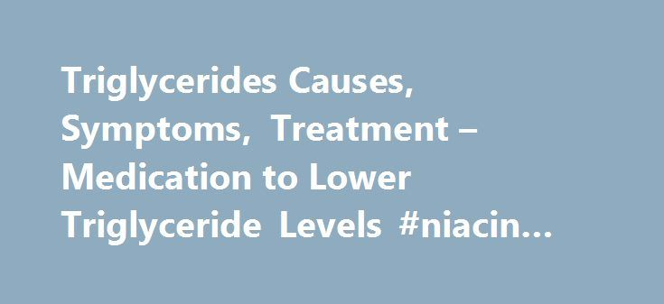 Triglycerides Causes, Symptoms, Treatment – Medication to Lower Triglyceride Levels #niacin #alcoholism #treatment http://omaha.remmont.com/triglycerides-causes-symptoms-treatment-medication-to-lower-triglyceride-levels-niacin-alcoholism-treatment/  Medication to Lower Triglyceride Levels Patient Comment Read 1 Comment Share Your Story The following classes of medications have effects on triglyceride levels: HMG CoA reductase inhibitor medications (statins ) are most effective in lowering…