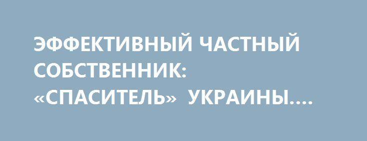 ЭФФЕКТИВНЫЙ ЧАСТНЫЙ СОБСТВЕННИК: «СПАСИТЕЛЬ» УКРАИНЫ. YURASUMY http://rusdozor.ru/2016/05/26/effektivnyj-chastnyj-sobstvennik-spasitel-ukrainy-yurasumy/  Украинская экономика сегодня переживает не самые лучшие времена. И дело даже не в том, что в стране идет вялотекущая война. К этому как раз все уже привыкли. Дело в том, что вновь зазвучали знакомые уже за 25 лет слова о ...