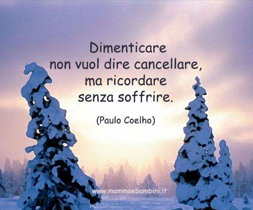 • Dimenticare non vuol dire cancellare,ma ricordare senza soffrire. •    Paulo Coelho