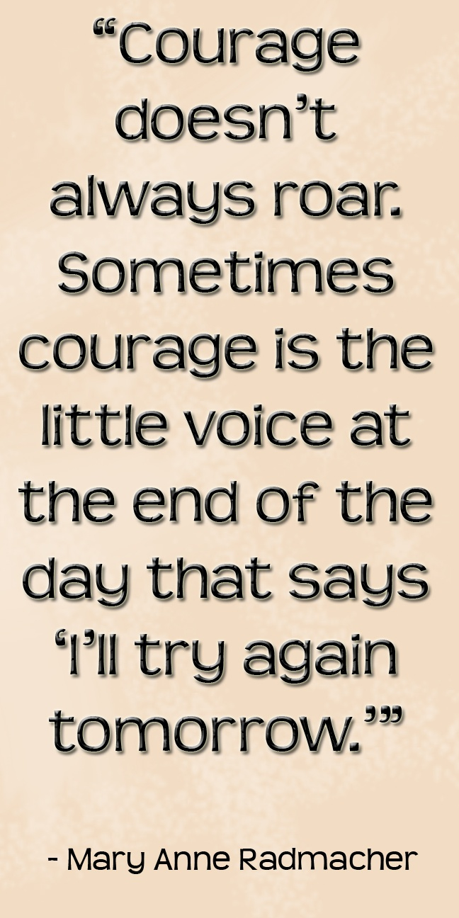 "Courage doesn't always roar. Sometimes courage is the little voice at the end of the day that says, ""I'll try again tomorrow."" -Mary Anne Radmacher"