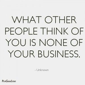 What Other People Think Of You Is None Of Your Business