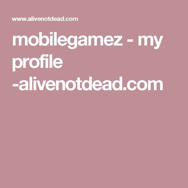 mobilegamez - my  profile -alivenotdead.com