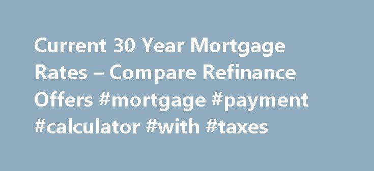 Current 30 Year Mortgage Rates – Compare Refinance Offers #mortgage #payment #calculator #with #taxes http://money.remmont.com/current-30-year-mortgage-rates-compare-refinance-offers-mortgage-payment-calculator-with-taxes/  #current 30 year mortgage rates # Current 30 year mortgage rates Once you ve made a decision a professional company mortgage refinancing contact you to get and give more information on your refinancing plan. Having assessed your car is not a requirement for refinancing…