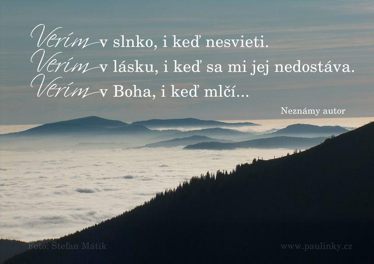 VERÍM v slnko, i keď nesvieti. VERÍM v lásku, i keď sa mi jej nedostáva. VERÍM v Boha, i keď mlčí...