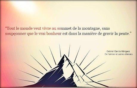Tout le monde veut vivre au sommet de la montagne, sans soupçonner que le vrai bonheur est dans la manière de gravir la pente. – Gabriel Garcia Marquez, De l'amour et autres démons .