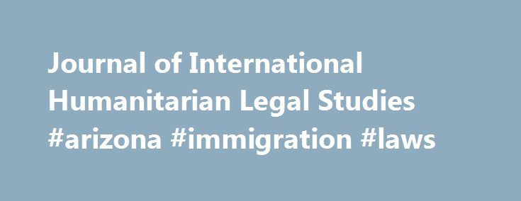 Journal of International Humanitarian Legal Studies #arizona #immigration #laws http://law.remmont.com/journal-of-international-humanitarian-legal-studies-arizona-immigration-laws/  #international humanitarian law # Journal of International Humanitarian Legal Studies The Journal of International Humanitarian Legal Studies is a peer reviewed journal aimed at promoting the rule of law in humanitarian emergency situations and, in particular, the protection and assistance […]