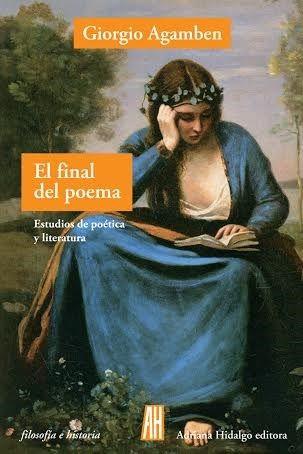 El final del poema : estudios de poética y literatura / Giorgio Agamben ; traducción y prólogo de Edgardo Dobry - Buenos Aires : Adriana Hidalgo, cop. 2016