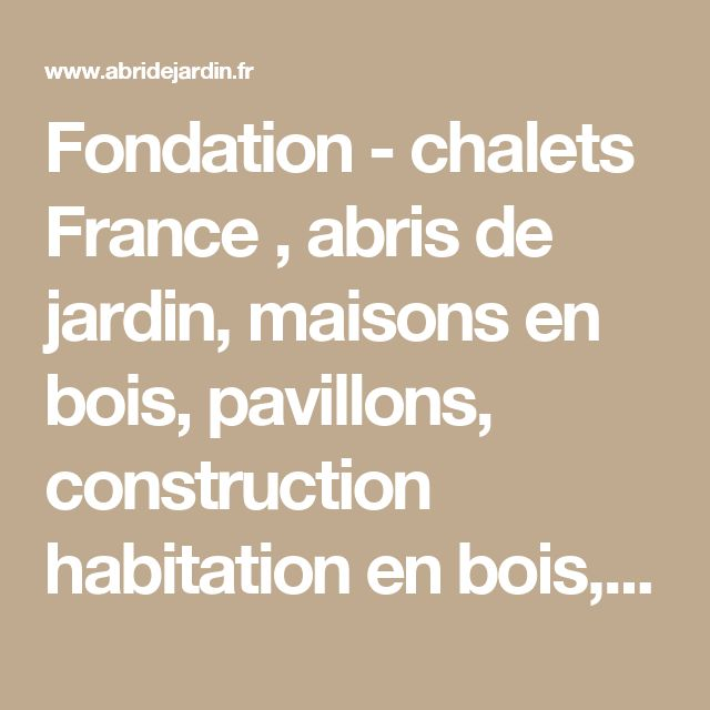 Fondation - chalets France , abris de jardin, maisons en bois, pavillons, construction habitation en bois, maison ossature bois, fabricant de chalet bois et chalet mobile en bois