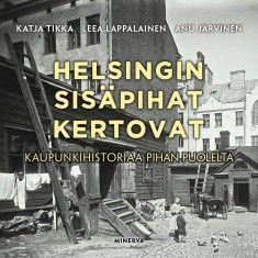 Helsingin sisäpihat kertovat : kaupunkihistoriaa ja nykypäivää pihan puolelta / Katja Tikka, Leea Lappalainen, Anu Järvinen.