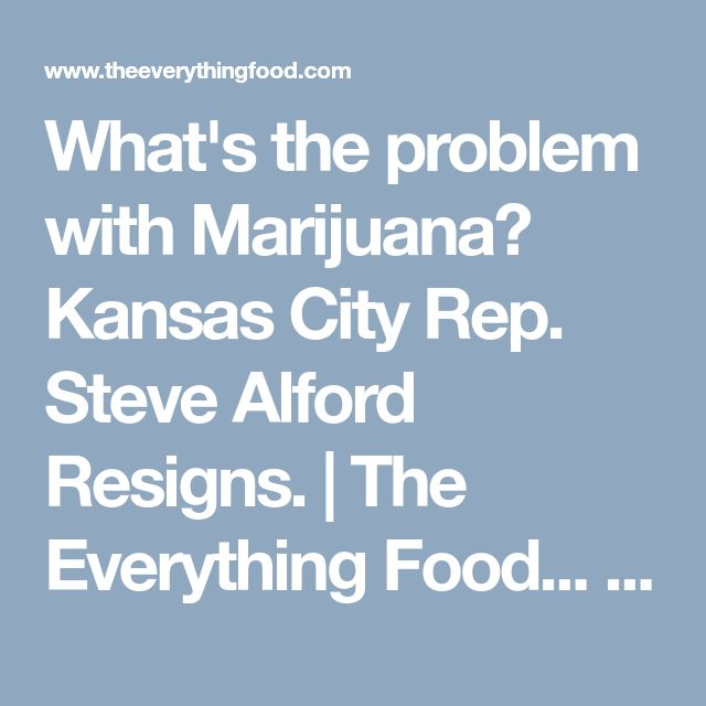 """What's the problem with Marijuana?  Kansas City Rep. Steve Alford Resigns. 