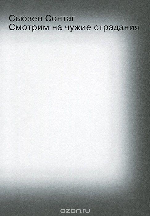 Купить книгу «Смотрим на чужие страдания» автора Сьюзен Сонтаг и другие произведения в разделе Книги в интернет-магазине OZON.ru. Доступны цифровые, печатные и аудиокниги. На сайте вы можете почитать отзывы, рецензии, отрывки. Мы бесплатно доставим книгу «Смотрим на чужие страдания» по Москве при общей сумме заказа от 3500 рублей. Возможна доставка по всей России. Скидки и бонусы для постоянных покупателей.