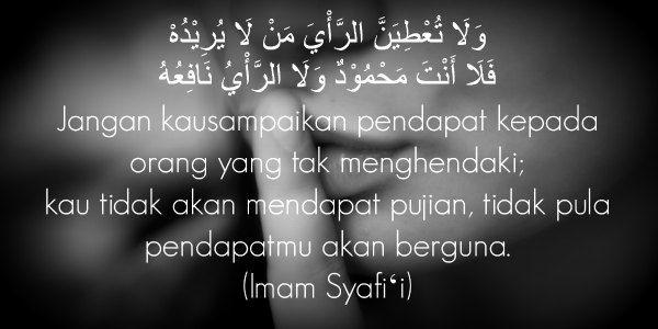 Jangan kausampaikan pendapat kepada org yg tak menghendaki....(Imam Syafi'i)