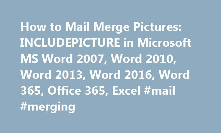 How to Mail Merge Pictures: INCLUDEPICTURE in Microsoft MS Word 2007, Word 2010, Word 2013, Word 2016, Word 365, Office 365, Excel #mail #merging http://cheap.remmont.com/how-to-mail-merge-pictures-includepicture-in-microsoft-ms-word-2007-word-2010-word-2013-word-2016-word-365-office-365-excel-mail-merging/  # IncludePicture and OnMerge: Mail Merge Variable Images, Pictures, Photos with Microsoft Word A Tale of the Easy Way and the Hard Way First the hard one. Step-by-Step How-To Using…