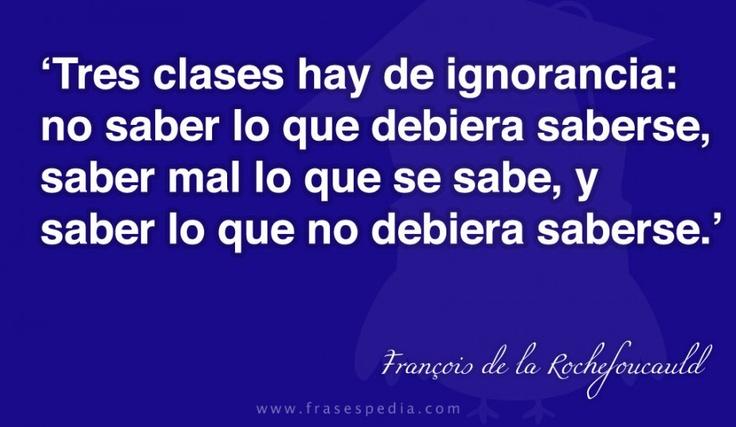 Tres clases hay de ignorancia: no saber lo que debiera saberse, saber mal lo que se sabe, y saber lo que no debiera saberse.